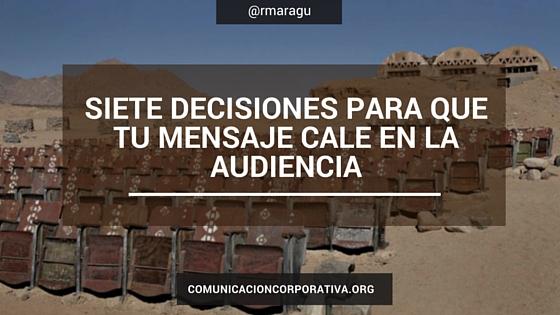 Siete decisiones para que tu mensaje cale en la audiencia.